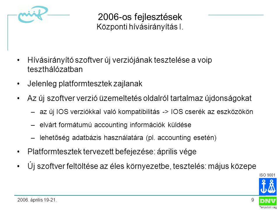 ISO 9001 Tanúsított cég 2006. április 19-21.9 2006-os fejlesztések Központi hívásirányítás I.