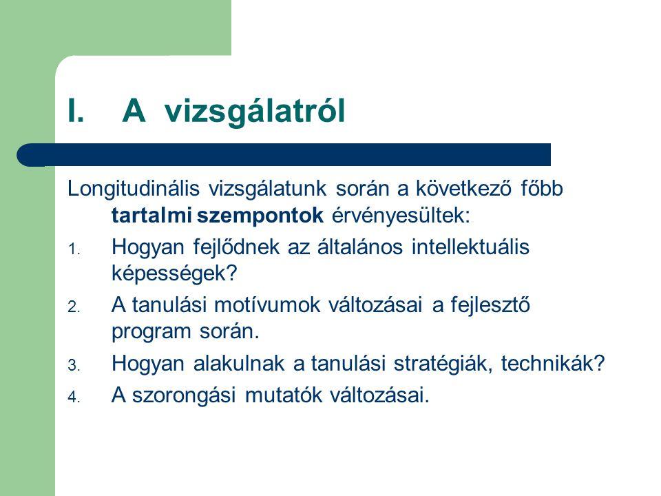 I. A vizsgálatról Longitudinális vizsgálatunk során a következő főbb tartalmi szempontok érvényesültek: 1. Hogyan fejlődnek az általános intellektuáli