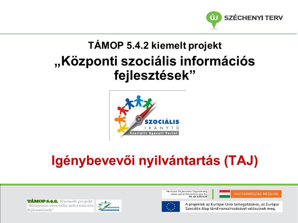 """TÁMOP 5.4.2 kiemelt projekt """"Központi szociális információs fejlesztések"""" Igénybevevői nyilvántartás (TAJ)"""