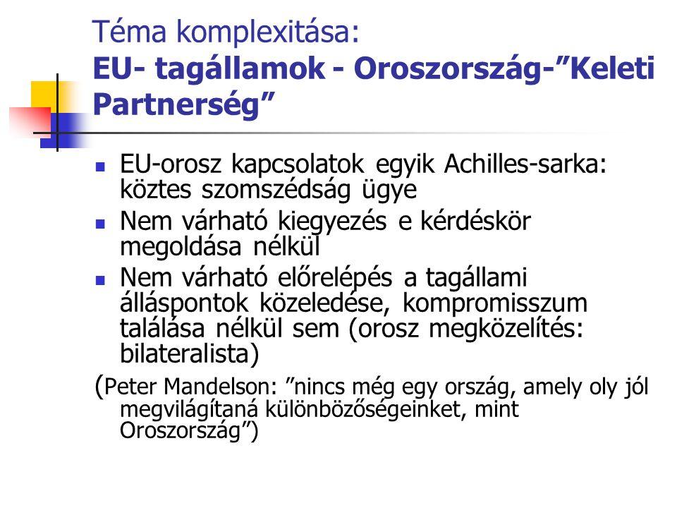 Téma komplexitása: EU- tagállamok - Oroszország- Keleti Partnerség  EU-orosz kapcsolatok egyik Achilles-sarka: köztes szomszédság ügye  Nem várható kiegyezés e kérdéskör megoldása nélkül  Nem várható előrelépés a tagállami álláspontok közeledése, kompromisszum találása nélkül sem (orosz megközelítés: bilateralista) ( Peter Mandelson: nincs még egy ország, amely oly jól megvilágítaná különbözőségeinket, mint Oroszország )