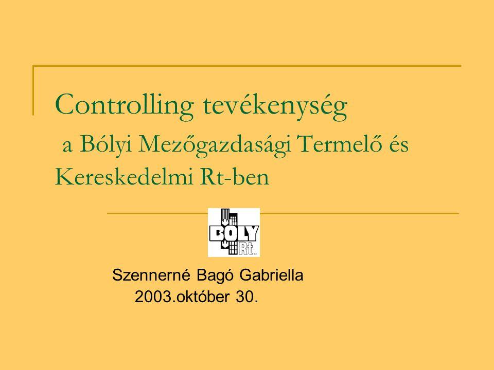 Controlling tevékenység a Bólyi Mezőgazdasági Termelő és Kereskedelmi Rt-ben Szennerné Bagó Gabriella 2003.október 30.