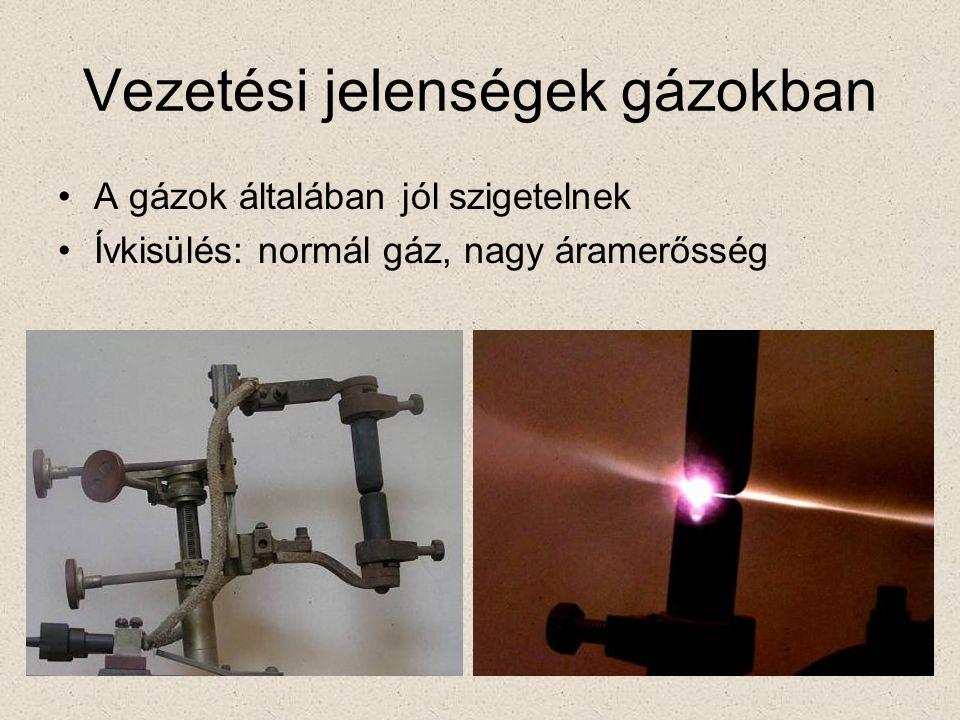 Vezetési jelenségek gázokban •A gázok általában jól szigetelnek •Ívkisülés: normál gáz, nagy áramerősség