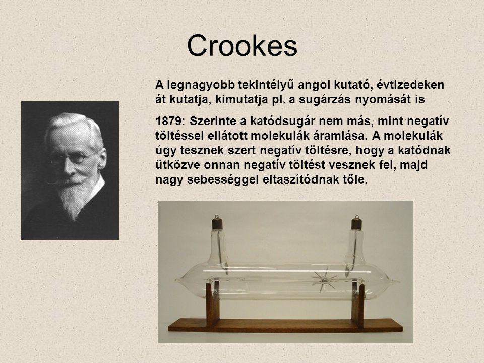 Crookes A legnagyobb tekintélyű angol kutató, évtizedeken át kutatja, kimutatja pl. a sugárzás nyomását is 1879: Szerinte a katódsugár nem más, mint n