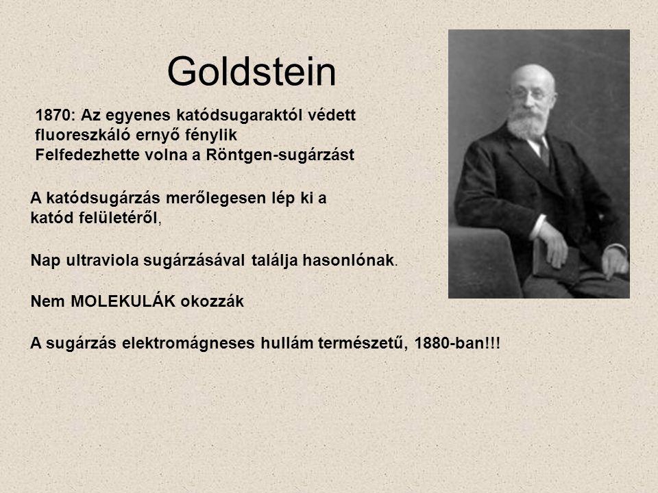 Goldstein 1870: Az egyenes katódsugaraktól védett fluoreszkáló ernyő fénylik Felfedezhette volna a Röntgen-sugárzást A katódsugárzás merőlegesen lép ki a katód felületéről, Nap ultraviola sugárzásával találja hasonlónak.