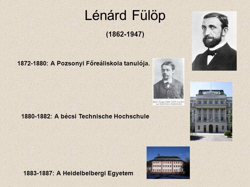 Lénárd Fülöp (1862-1947) 1872-1880: A Pozsonyi Főreáliskola tanulója. 1880-1882: A bécsi Technische Hochschule 1883-1887: A Heidelbelbergi Egyetem