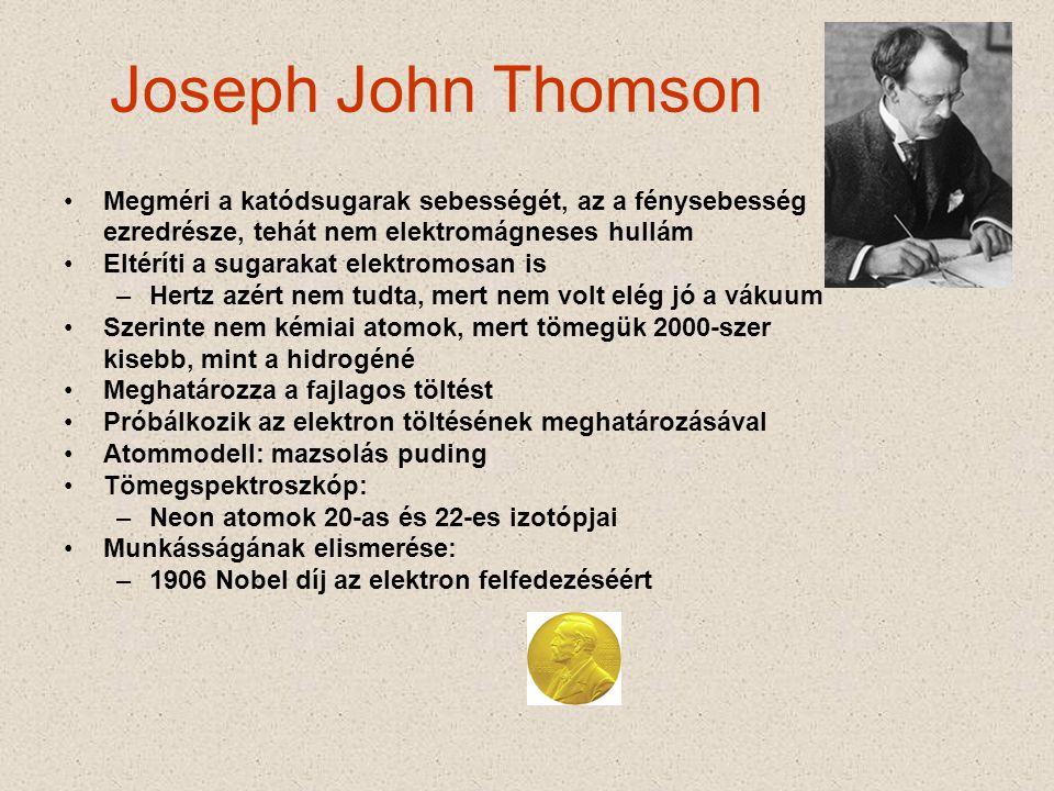 Joseph John Thomson •Megméri a katódsugarak sebességét, az a fénysebesség ezredrésze, tehát nem elektromágneses hullám •Eltéríti a sugarakat elektromosan is –Hertz azért nem tudta, mert nem volt elég jó a vákuum •Szerinte nem kémiai atomok, mert tömegük 2000-szer kisebb, mint a hidrogéné •Meghatározza a fajlagos töltést •Próbálkozik az elektron töltésének meghatározásával •Atommodell: mazsolás puding •Tömegspektroszkóp: –Neon atomok 20-as és 22-es izotópjai •Munkásságának elismerése: –1906 Nobel díj az elektron felfedezéséért