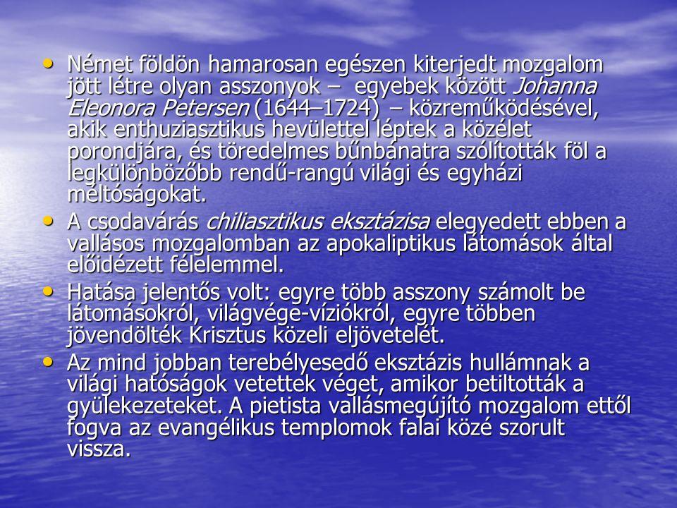 • Német földön hamarosan egészen kiterjedt mozgalom jött létre olyan asszonyok – egyebek között Johanna Eleonora Petersen (1644–1724) – közreműködésével, akik enthuziasztikus hevülettel léptek a közélet porondjára, és töredelmes bűnbánatra szólították föl a legkülönbözőbb rendű-rangú világi és egyházi méltóságokat.