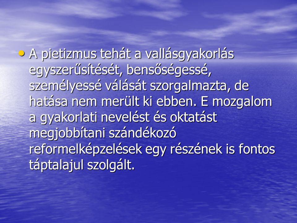 • A pietizmus tehát a vallásgyakorlás egyszerűsítését, bensőségessé, személyessé válását szorgalmazta, de hatása nem merült ki ebben. E mozgalom a gya