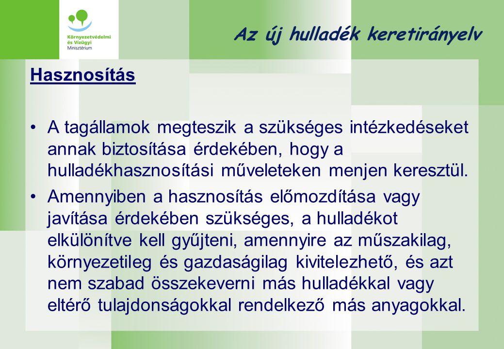 Az új hulladék keretirányelv Hasznosítás •A tagállamok megteszik a szükséges intézkedéseket annak biztosítása érdekében, hogy a hulladékhasznosítási m