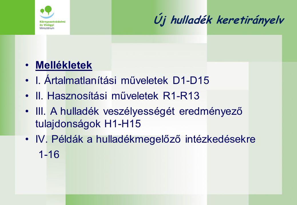 Új hulladék keretirányelv •Mellékletek •I. Ártalmatlanítási műveletek D1-D15 •II. Hasznosítási műveletek R1-R13 •III. A hulladék veszélyességét eredmé