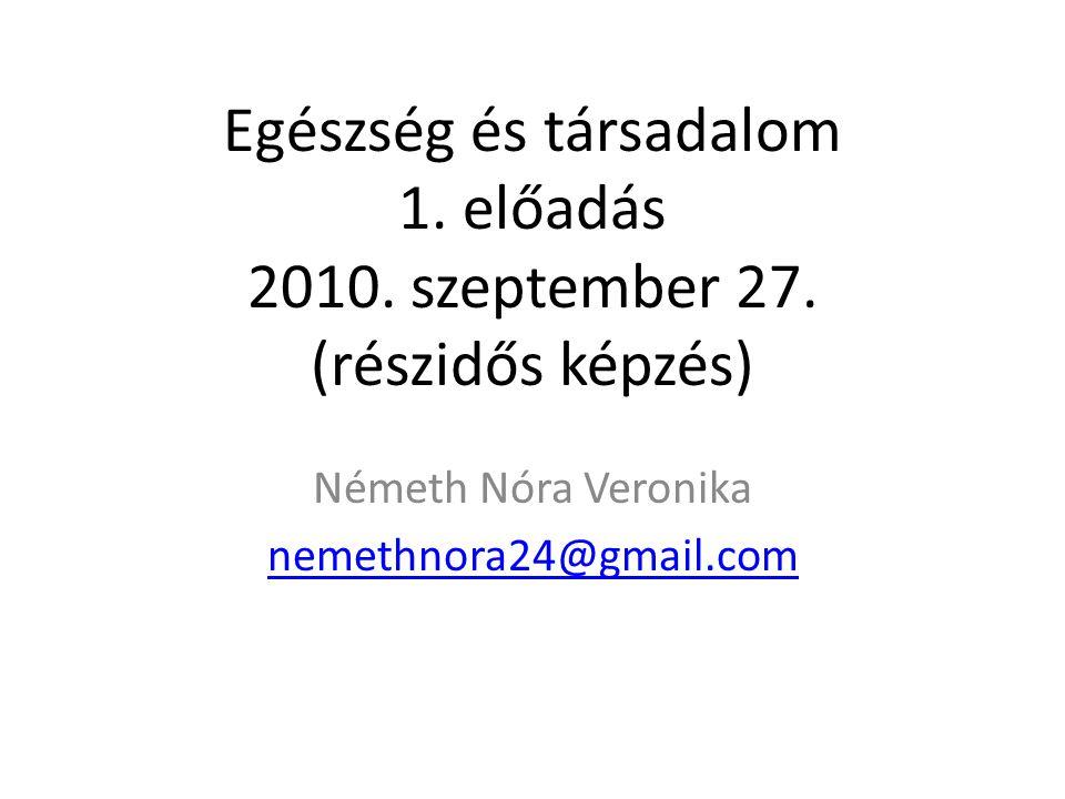 Egészség és társadalom 1. előadás 2010. szeptember 27. (részidős képzés) Németh Nóra Veronika nemethnora24@gmail.com
