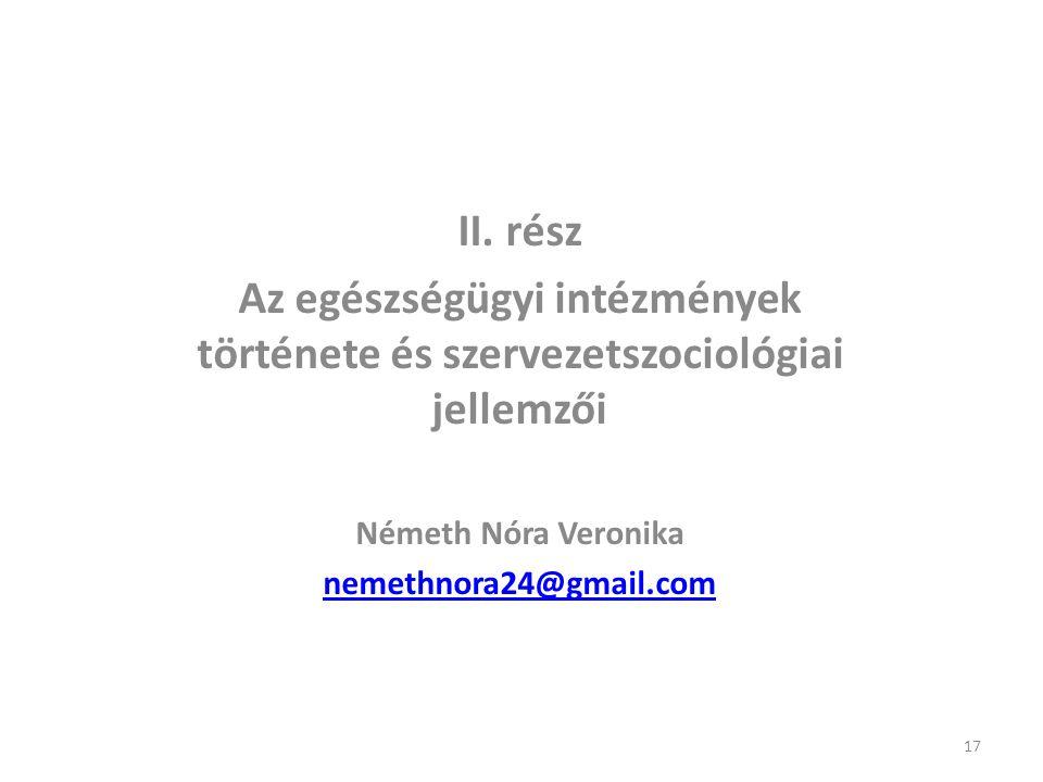 II. rész Az egészségügyi intézmények története és szervezetszociológiai jellemzői Németh Nóra Veronika nemethnora24@gmail.com 17