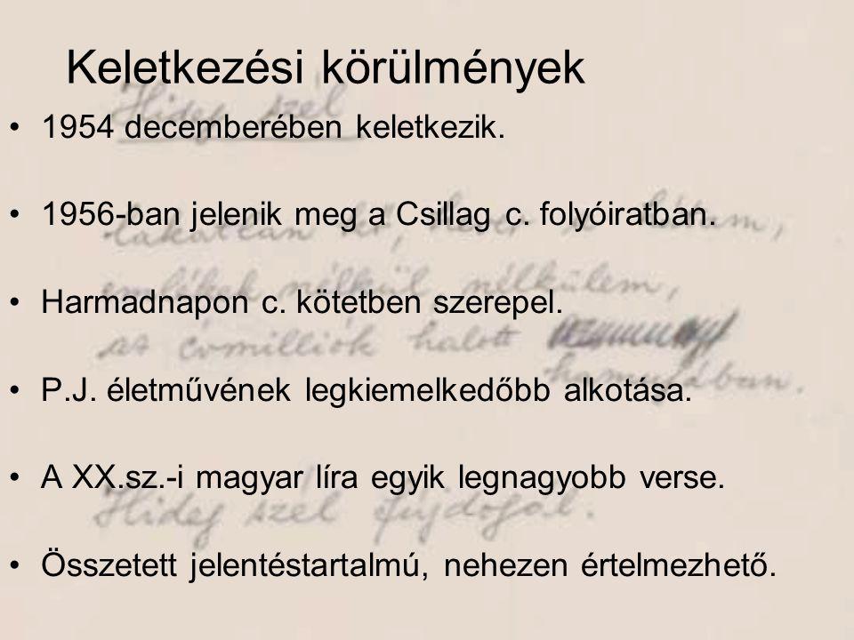 Keletkezési körülmények •1954 decemberében keletkezik. •1956-ban jelenik meg a Csillag c. folyóiratban. •Harmadnapon c. kötetben szerepel. •P.J. életm