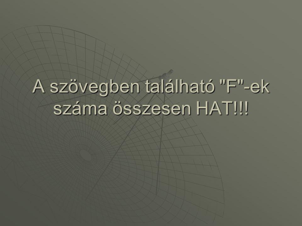 A szövegben található F -ek száma összesen HAT!!!