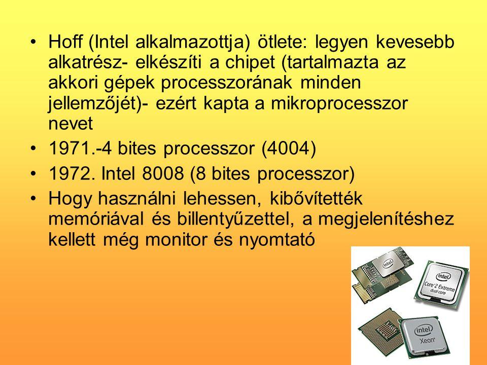 •Hoff (Intel alkalmazottja) ötlete: legyen kevesebb alkatrész- elkészíti a chipet (tartalmazta az akkori gépek processzorának minden jellemzőjét)- ezért kapta a mikroprocesszor nevet •1971.-4 bites processzor (4004) •1972.