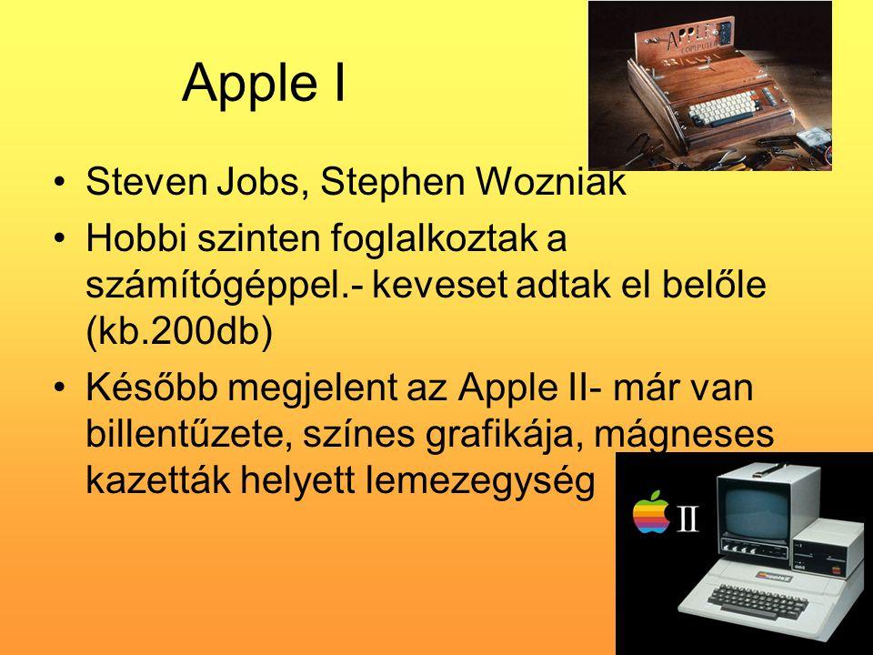 Apple I •Steven Jobs, Stephen Wozniak •Hobbi szinten foglalkoztak a számítógéppel.- keveset adtak el belőle (kb.200db) •Később megjelent az Apple II- már van billentűzete, színes grafikája, mágneses kazetták helyett lemezegység