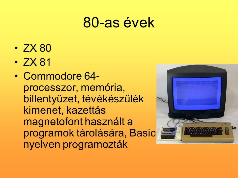 80-as évek •ZX 80 •ZX 81 •Commodore 64- processzor, memória, billentyűzet, tévékészülék kimenet, kazettás magnetofont használt a programok tárolására, Basic nyelven programozták