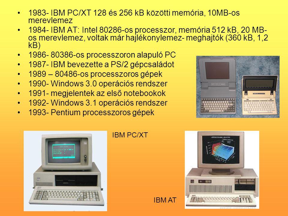 •1983- IBM PC/XT 128 és 256 kB közötti memória, 10MB-os merevlemez •1984- IBM AT: Intel 80286-os processzor, memória 512 kB, 20 MB- os merevlemez, voltak már hajlékonylemez- meghajtók (360 kB, 1,2 kB) •1986- 80386-os processzoron alapuló PC •1987- IBM bevezette a PS/2 gépcsaládot •1989 – 80486-os processzoros gépek •1990- Windows 3.0 operációs rendszer •1991- megjelentek az első notebookok •1992- Windows 3.1 operációs rendszer •1993- Pentium processzoros gépek IBM PC/XT IBM AT