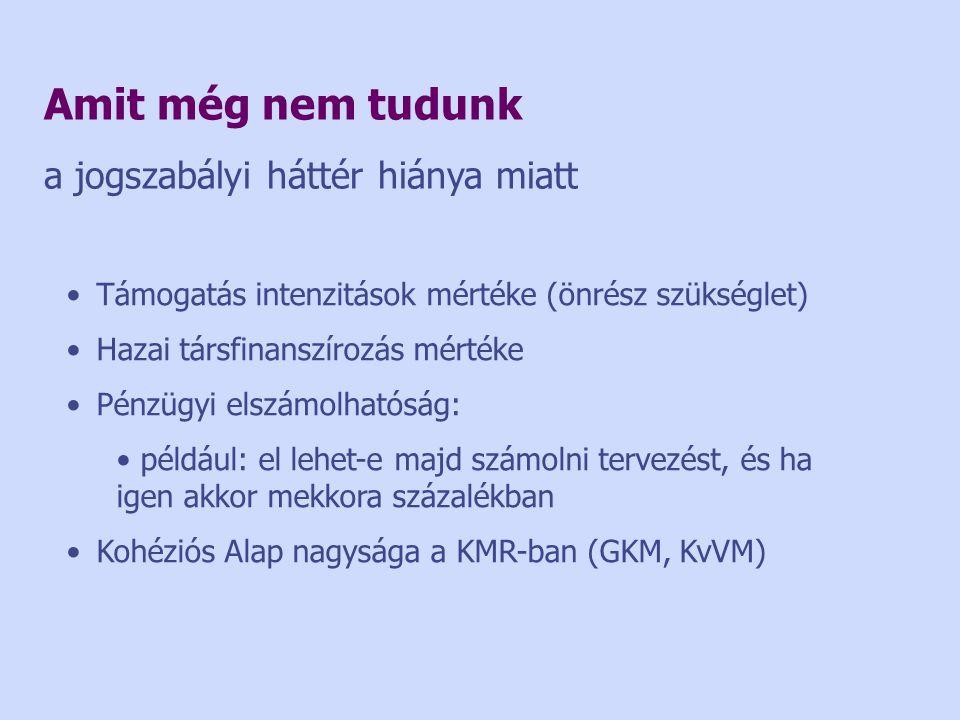 Amit még nem tudunk a jogszabályi háttér hiánya miatt •Támogatás intenzitások mértéke (önrész szükséglet) •Hazai társfinanszírozás mértéke •Pénzügyi elszámolhatóság: • például: el lehet-e majd számolni tervezést, és ha igen akkor mekkora százalékban •Kohéziós Alap nagysága a KMR-ban (GKM, KvVM)