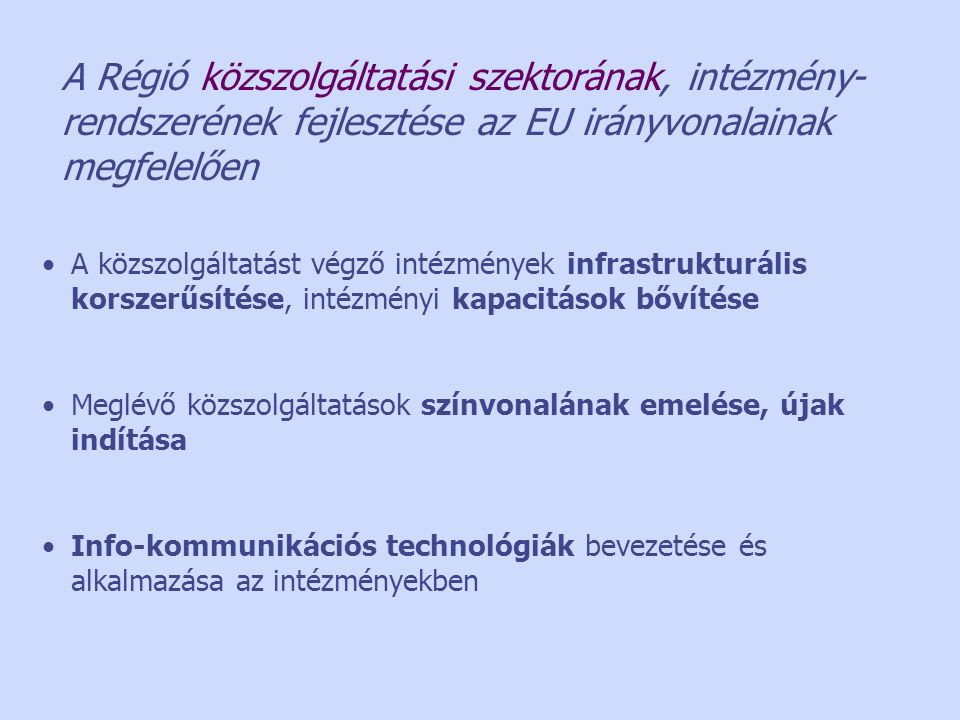 A Régió közszolgáltatási szektorának, intézmény- rendszerének fejlesztése az EU irányvonalainak megfelelően •A közszolgáltatást végző intézmények infrastrukturális korszerűsítése, intézményi kapacitások bővítése •Meglévő közszolgáltatások színvonalának emelése, újak indítása •Info-kommunikációs technológiák bevezetése és alkalmazása az intézményekben
