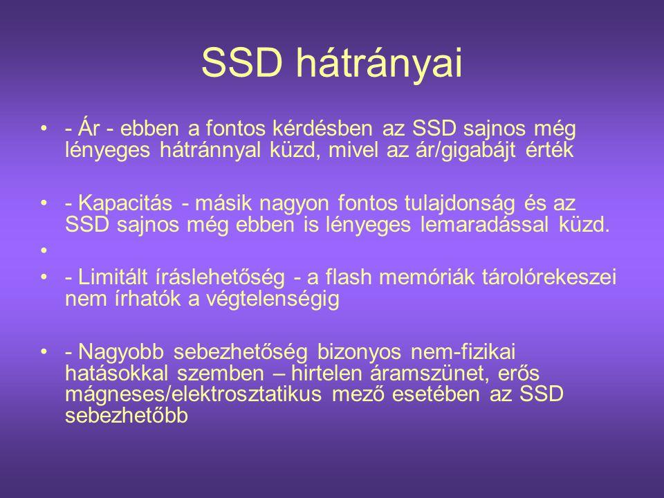 SSD hátrányai •- Ár - ebben a fontos kérdésben az SSD sajnos még lényeges hátránnyal küzd, mivel az ár/gigabájt érték •- Kapacitás - másik nagyon font