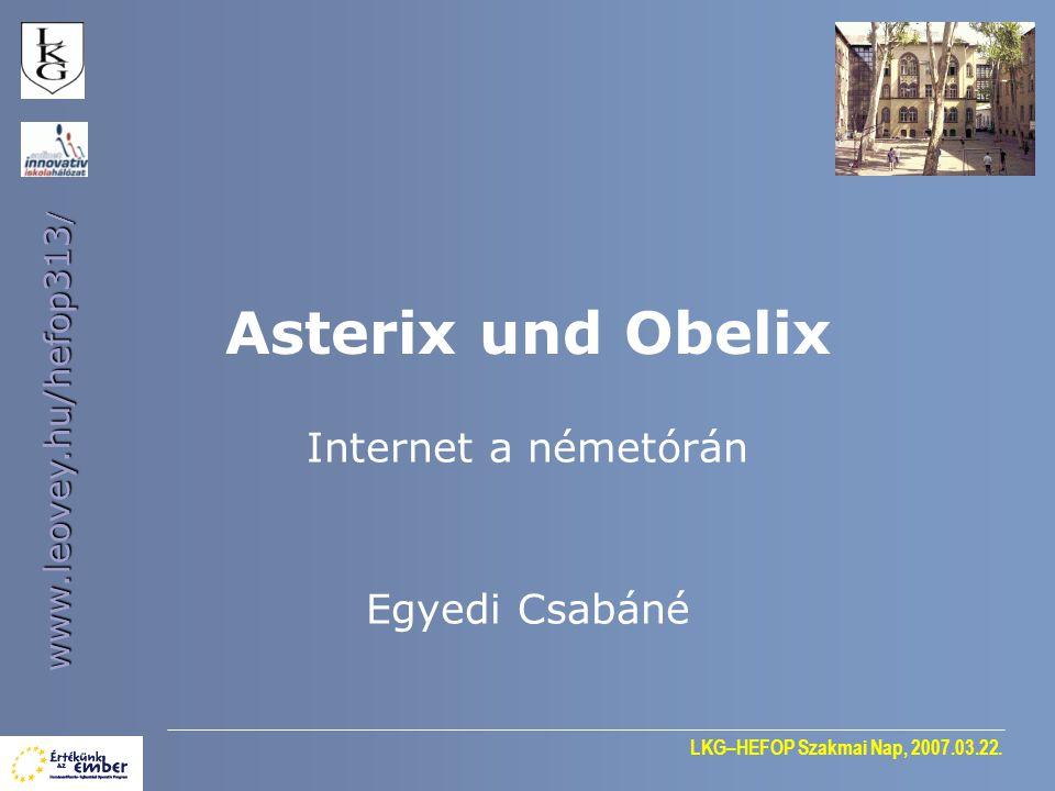 LKG–HEFOP Szakmai Nap, 2007.03.22. www.leovey.hu/hefop313 / Asterix und Obelix Internet a németórán Egyedi Csabáné