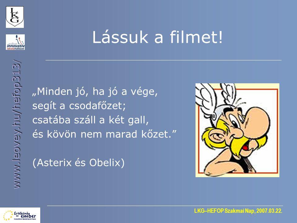 """LKG–HEFOP Szakmai Nap, 2007.03.22. www.leovey.hu/hefop313 / Lássuk a filmet! """"Minden jó, ha jó a vége, segít a csodafőzet; csatába száll a két gall, é"""