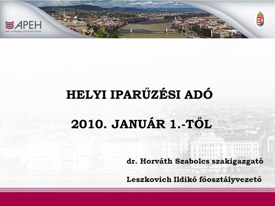 HELYI IPARŰZÉSI ADÓ 2010. JANUÁR 1.-TŐL dr. Horváth Szabolcs szakigazgató Leszkovich Ildikó főosztályvezető