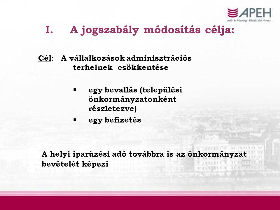 I.A jogszabály módosítás célja: Cél : A vállalkozások adminisztrációs terheinek csökkentése  egy bevallás (települési önkormányzatonként részletezve)