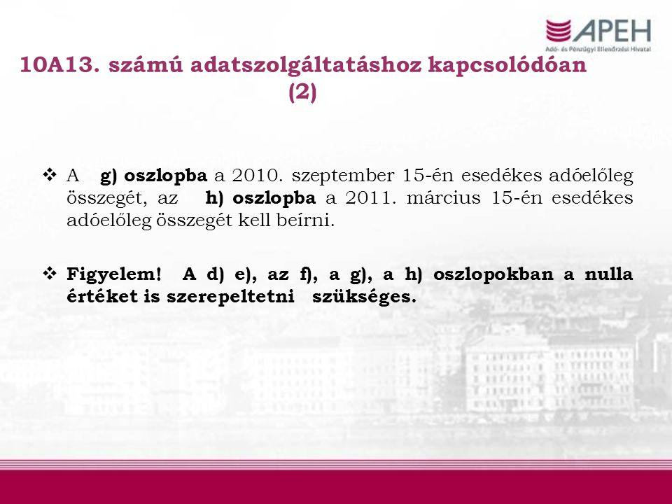 10A13. számú adatszolgáltatáshoz kapcsolódóan (2)  A g) oszlopba a 2010. szeptember 15-én esedékes adóelőleg összegét, az h) oszlopba a 2011. március