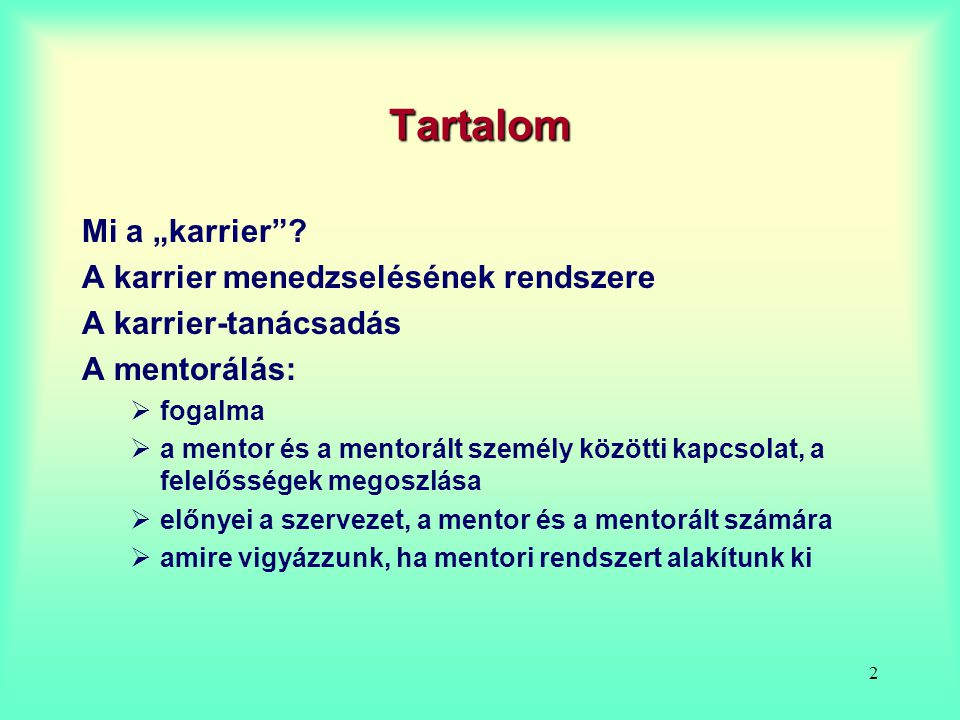 """2 Tartalom Mi a """"karrier""""? A karrier menedzselésének rendszere A karrier-tanácsadás A mentorálás:  fogalma  a mentor és a mentorált személy közötti"""