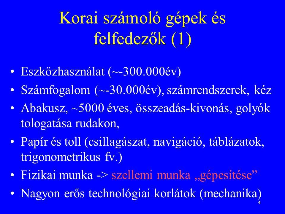 """4 Korai számoló gépek és felfedezők (1) •Eszközhasználat (~-300.000év) •Számfogalom (~-30.000év), számrendszerek, kéz •Abakusz, ~5000 éves, összeadás-kivonás, golyók tologatása rudakon, •Papír és toll (csillagászat, navigáció, táblázatok, trigonometrikus fv.) •Fizikai munka -> szellemi munka """"gépesítése •Nagyon erős technológiai korlátok (mechanika)"""