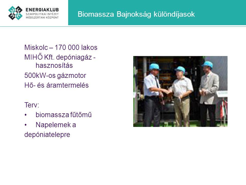 Biomassza Bajnokság különdíjasok Miskolc – 170 000 lakos MIHŐ Kft. depóniagáz - hasznosítás 500kW-os gázmotor Hő- és áramtermelés Terv: •biomassza fűt