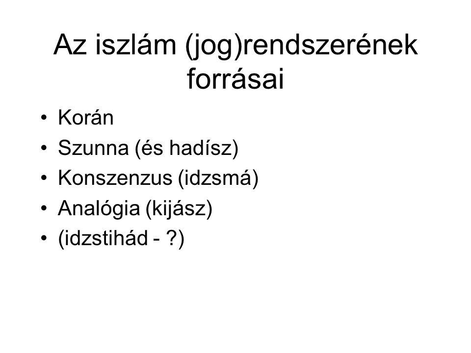 Az iszlám (jog)rendszerének forrásai •Korán •Szunna (és hadísz) •Konszenzus (idzsmá) •Analógia (kijász) •(idzstihád - ?)