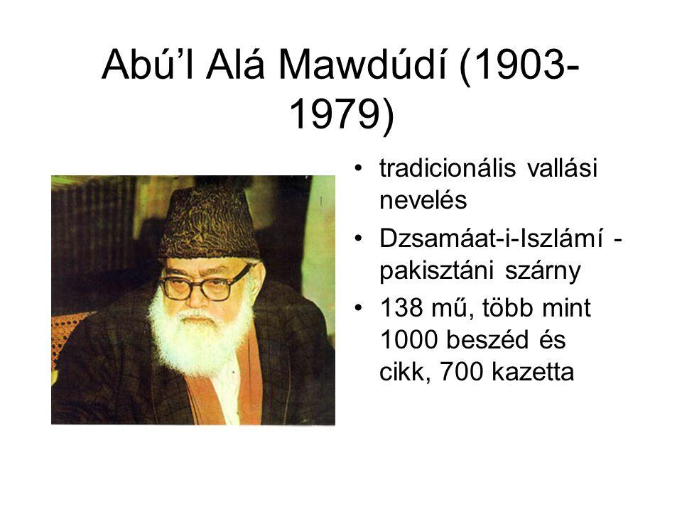 Abú'l Alá Mawdúdí (1903- 1979) •tradicionális vallási nevelés •Dzsamáat-i-Iszlámí - pakisztáni szárny •138 mű, több mint 1000 beszéd és cikk, 700 kaze