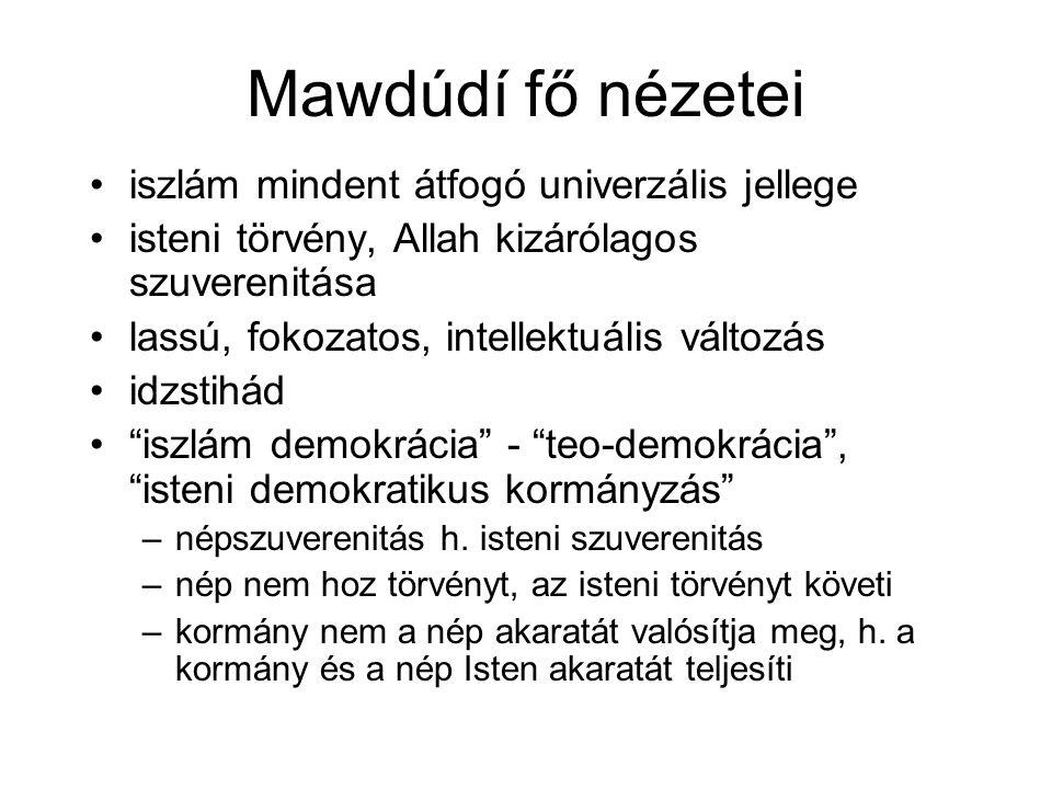 Mawdúdí fő nézetei •iszlám mindent átfogó univerzális jellege •isteni törvény, Allah kizárólagos szuverenitása •lassú, fokozatos, intellektuális válto