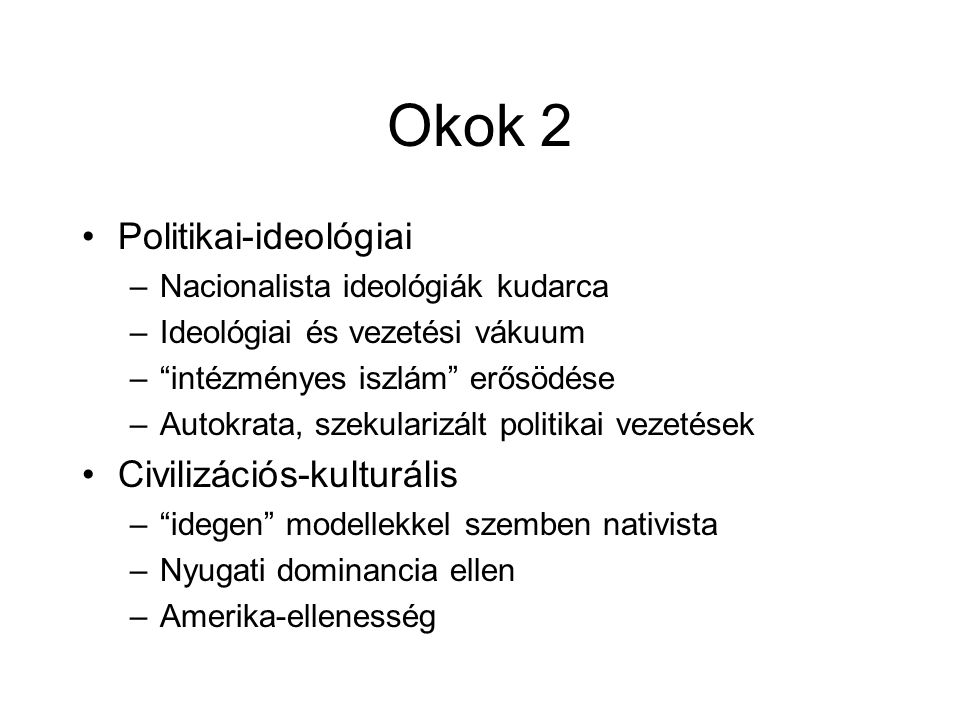 """Okok 2 •Politikai-ideológiai –Nacionalista ideológiák kudarca –Ideológiai és vezetési vákuum –""""intézményes iszlám"""" erősödése –Autokrata, szekularizált"""