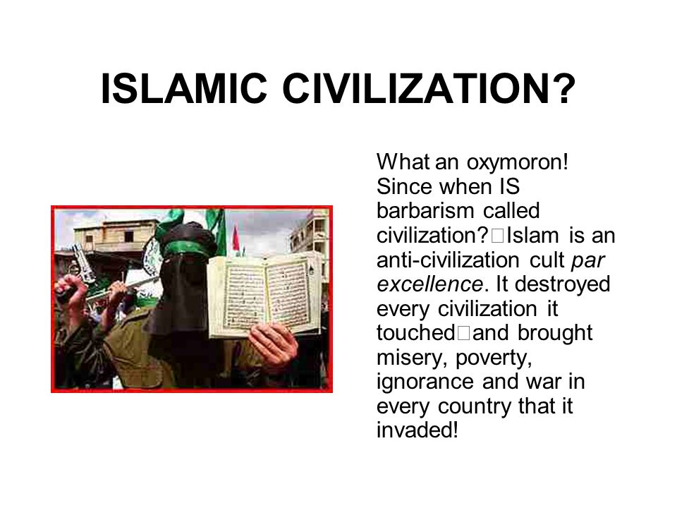 ISLAMIC CIVILIZATION? What an oxymoron! Since when IS barbarism called civilization? Islam is an anti-civilization cult par excellence. It destroyed e