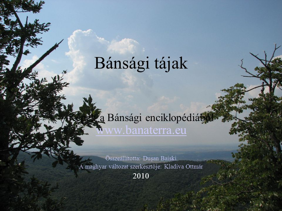 Bánsági tájak Képek a Bánsági enciklopédiából www.banaterra.eu www.banaterra.eu Összeállította: Duşan Baiski A maghyar változat szerkesztője: Kladiva
