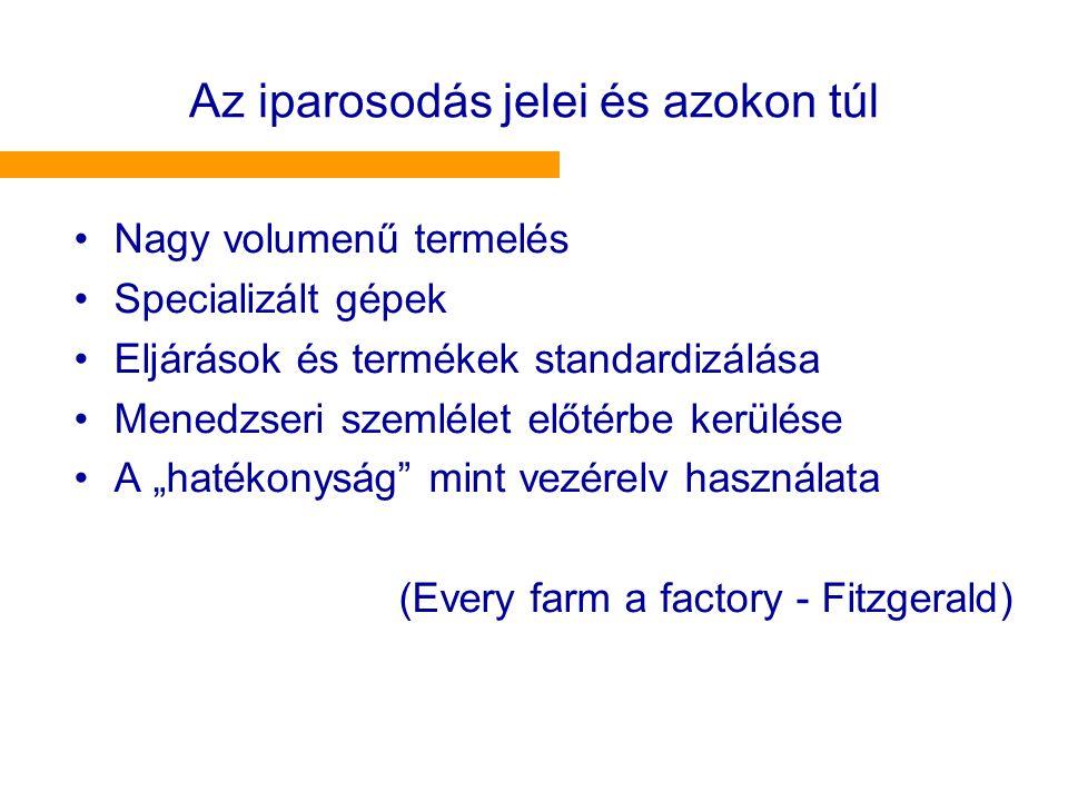 """Az iparosodás jelei és azokon túl •Nagy volumenű termelés •Specializált gépek •Eljárások és termékek standardizálása •Menedzseri szemlélet előtérbe kerülése •A """"hatékonyság mint vezérelv használata (Every farm a factory - Fitzgerald)"""