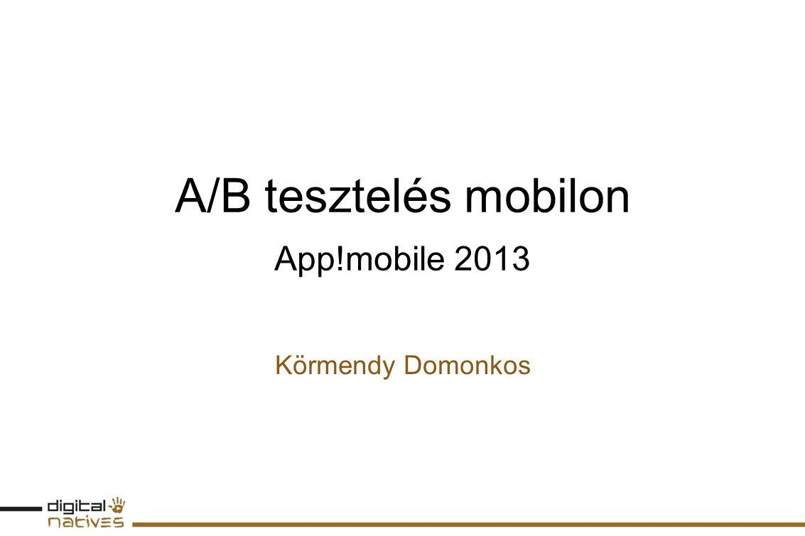 A/B tesztelés mobilon App!mobile 2013 Körmendy Domonkos