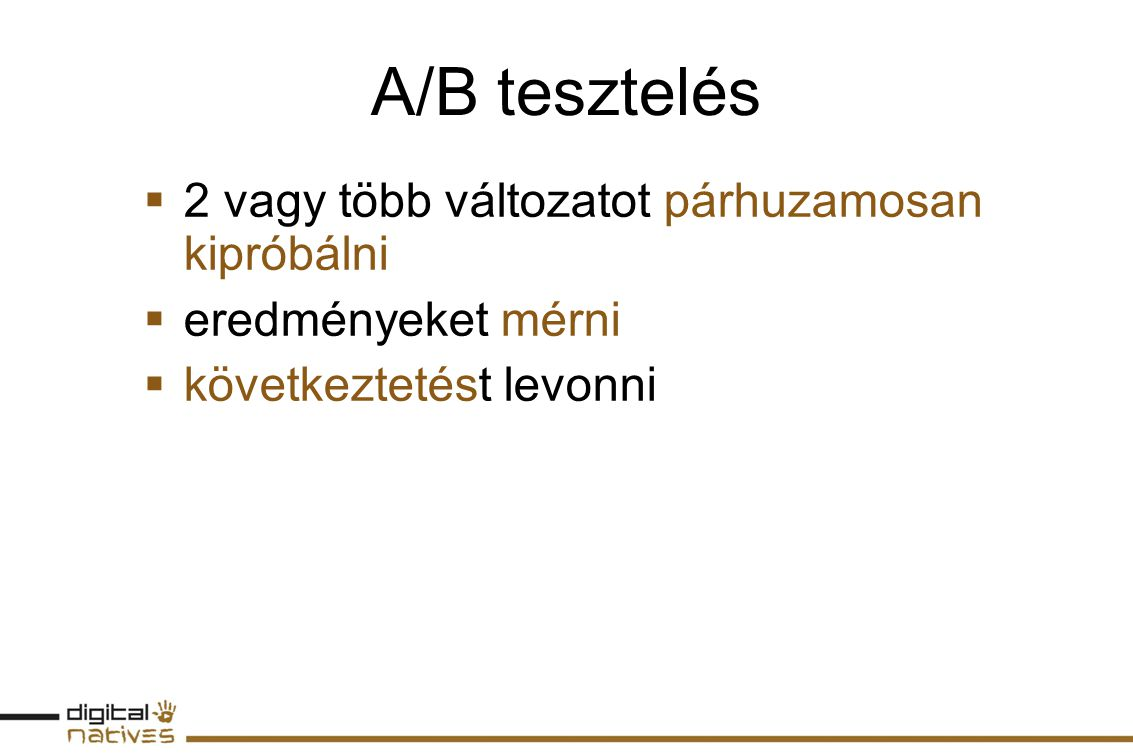 A/B tesztelés  2 vagy több változatot párhuzamosan kipróbálni  eredményeket mérni  következtetést levonni