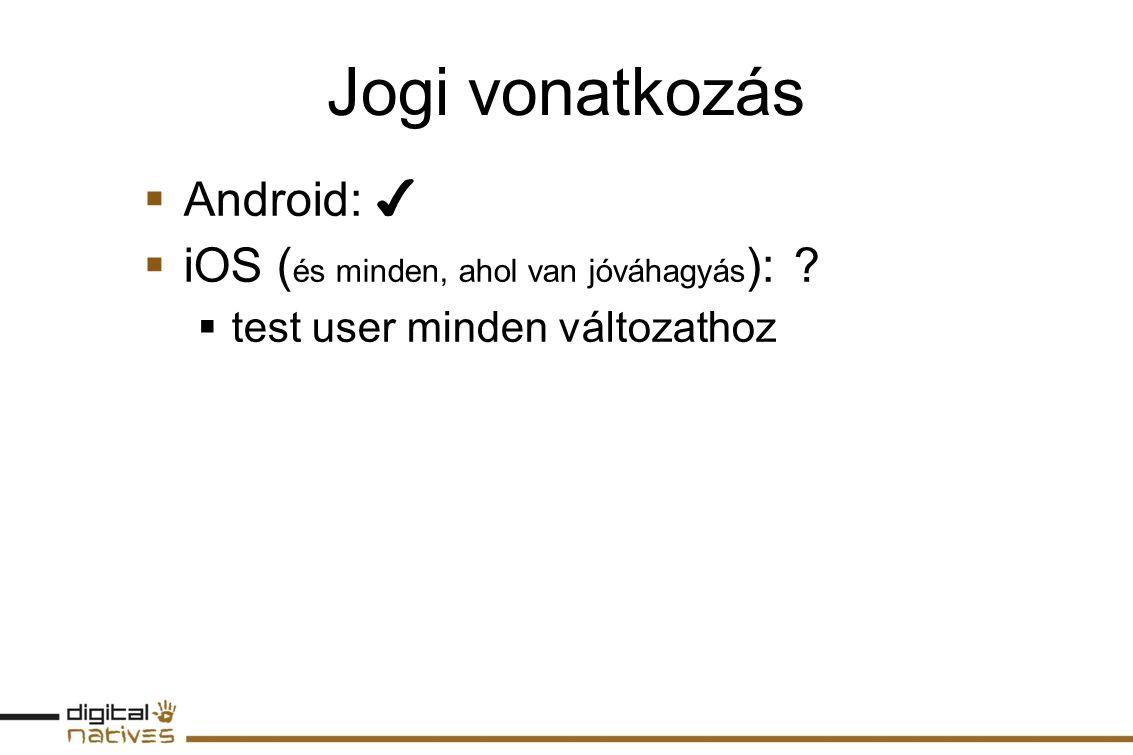 Jogi vonatkozás  Android: ✔  iOS ( és minden, ahol van jóváhagyás ): ?  test user minden változathoz