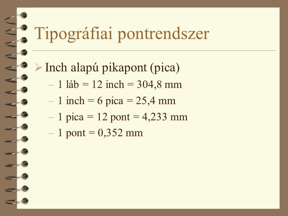 Tipográfiai pontrendszer  Inch alapú pikapont (pica) –1 láb = 12 inch = 304,8 mm –1 inch = 6 pica = 25,4 mm –1 pica = 12 pont = 4,233 mm –1 pont = 0,352 mm