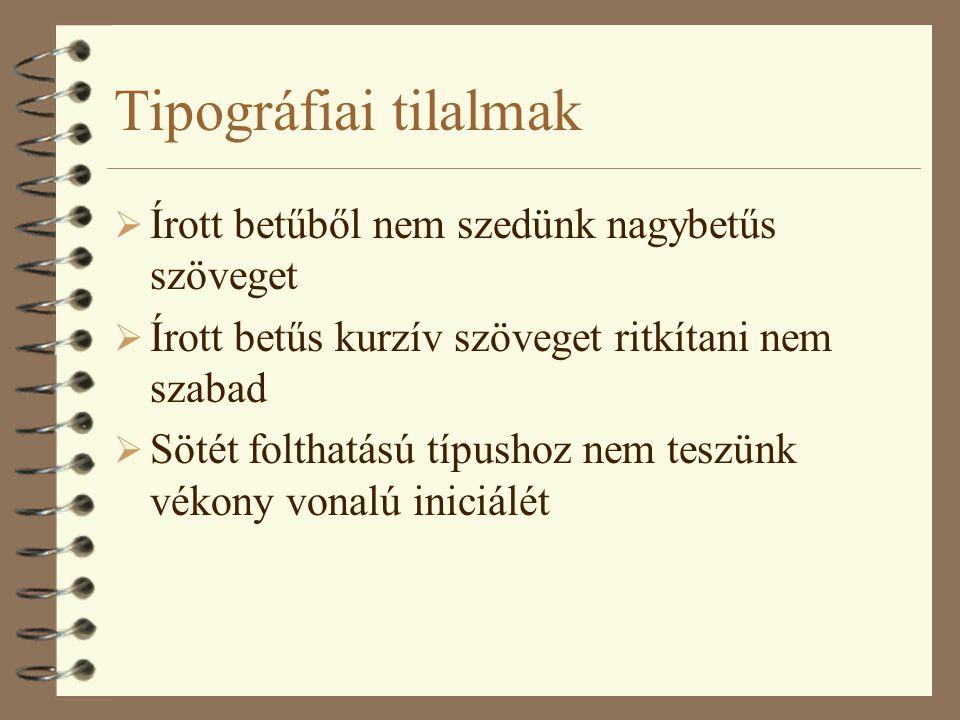 Tipográfiai tilalmak  Írott betűből nem szedünk nagybetűs szöveget  Írott betűs kurzív szöveget ritkítani nem szabad  Sötét folthatású típushoz nem teszünk vékony vonalú iniciálét