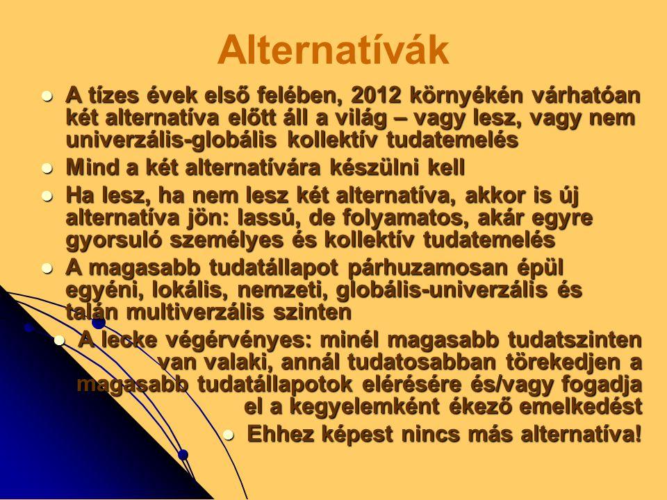 Alternatívák  A tízes évek első felében, 2012 környékén várhatóan két alternatíva előtt áll a világ – vagy lesz, vagy nem univerzális-globális kollektív tudatemelés  Mind a két alternatívára készülni kell  Ha lesz, ha nem lesz két alternatíva, akkor is új alternatíva jön: lassú, de folyamatos, akár egyre gyorsuló személyes és kollektív tudatemelés  A magasabb tudatállapot párhuzamosan épül egyéni, lokális, nemzeti, globális-univerzális és talán multiverzális szinten  A lecke végérvényes: minél magasabb tudatszinten van valaki, annál tudatosabban törekedjen a magasabb tudatállapotok elérésére és/vagy fogadja el a kegyelemként ékező emelkedést  Ehhez képest nincs más alternatíva!