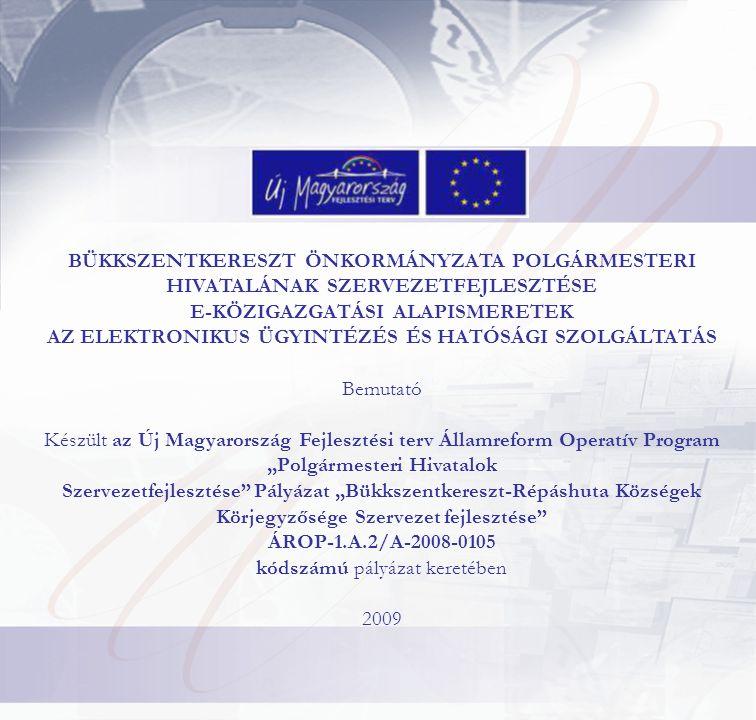 """BÜKKSZENTKERESZT ÖNKORMÁNYZATA POLGÁRMESTERI HIVATALÁNAK SZERVEZETFEJLESZTÉSE E-KÖZIGAZGATÁSI ALAPISMERETEK AZ ELEKTRONIKUS ÜGYINTÉZÉS ÉS HATÓSÁGI SZOLGÁLTATÁS Bemutató Készült az Új Magyarország Fejlesztési terv Államreform Operatív Program """"Polgármesteri Hivatalok Szervezetfejlesztése Pályázat """"Bükkszentkereszt-Répáshuta Községek Körjegyzősége Szervezet fejlesztése ÁROP-1.A.2/A-2008-0105 kódszámú pályázat keretében 2009"""