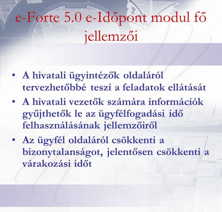 e-Forte 5.0 e-Időpont modul fő jellemzői •A hivatali ügyintézők oldaláról tervezhetőbbé teszi a feladatok ellátását •A hivatali vezetők számára információk gyűjthetők le az ügyfélfogadási idő felhasználásának jellemzőiről •Az ügyfél oldaláról csökkenti a bizonytalanságot, jelentősen csökkenti a várakozási időt