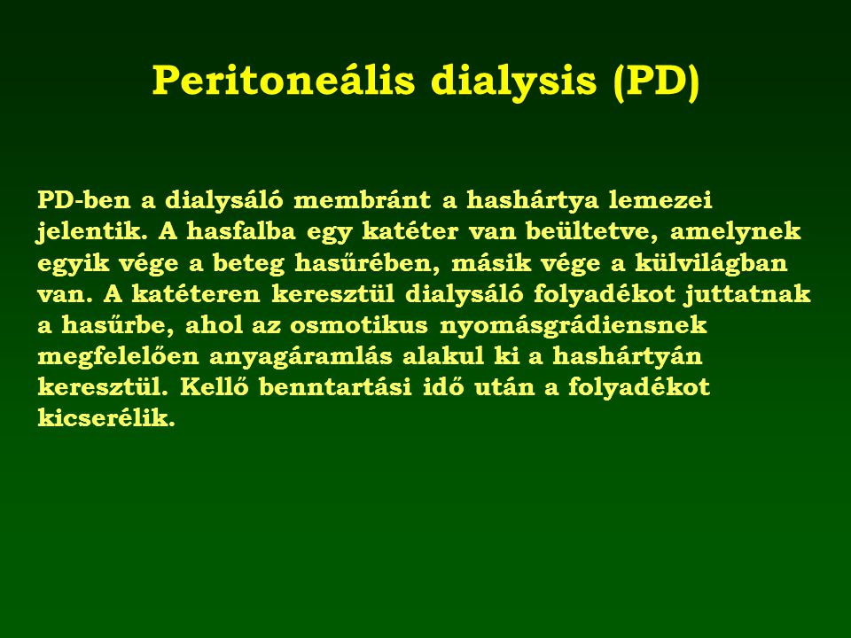 Peritoneális dialysis (PD) PD-ben a dialysáló membránt a hashártya lemezei jelentik. A hasfalba egy katéter van beültetve, amelynek egyik vége a beteg