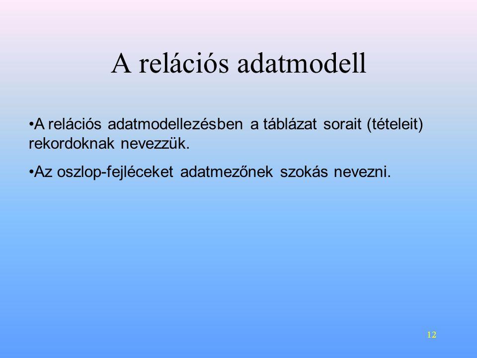 12 A relációs adatmodell •A relációs adatmodellezésben a táblázat sorait (tételeit) rekordoknak nevezzük.